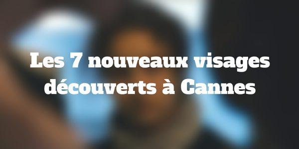 Les 7 nouveaux visagesdécouverts à Cannes